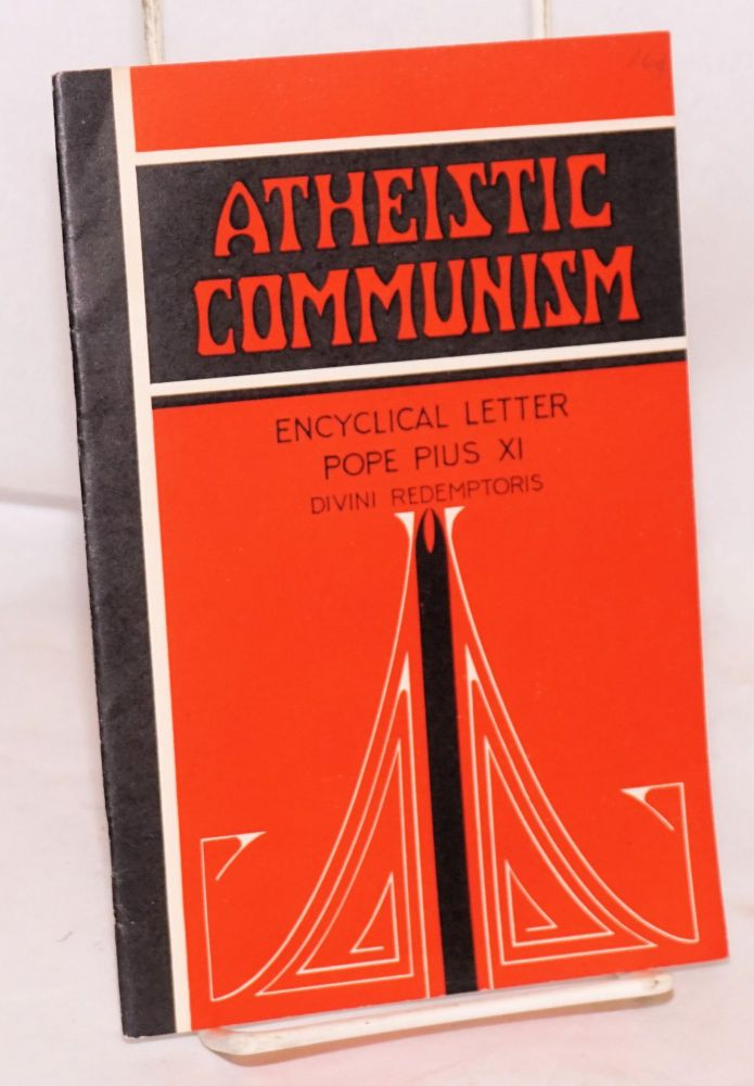 Atheistic communism: encyclical letter of his holiness Pius XI by divine providence Pope; to the patricarchs, primates, archbishops, bishops and other ordinaries in peace and communion with the apostolic see on atheistic communism [subtitle from text header]. Pope Pius XI.