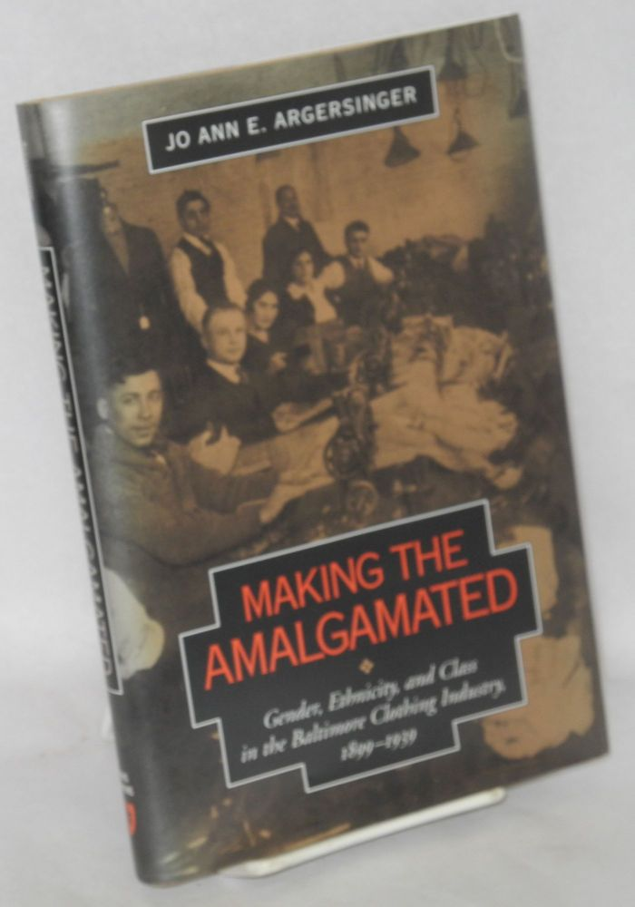 Making the Amalgamated. Gender, ethnicity, and class in the Baltimore clothing industry, 1899-1939. Jo Ann E. Argersinger.