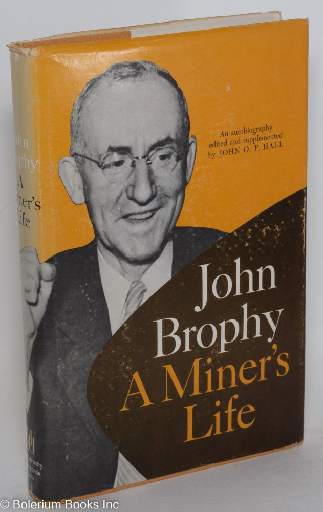 A miner's life; an autobiography edited and supplemented by John O.P. Hall. John Brophy.