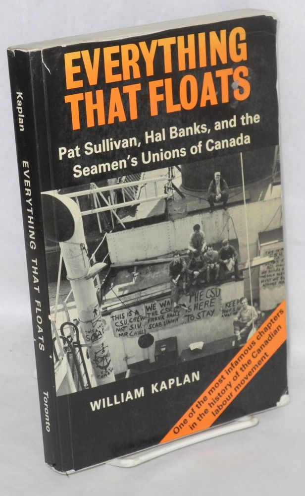 Everything that floats; Pat Sullivan, Hal Banks, and the Seamen's Unions of Canada. William Kaplan.