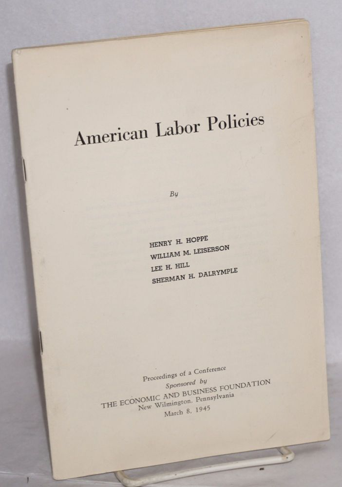 American labor policies. Proceedings of a conference sponsored by The Economic and Business Foundation, New Wilmington, Pennsylvania, March 8, 1945. Henry H. Hoppe, , Lee H. Hill, William H. Leiserson, Sherman H. Dalrymple.