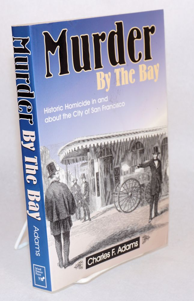 Murder by the Bay; historic homicide in and about the City of San Francisco. Charles F. Adams.