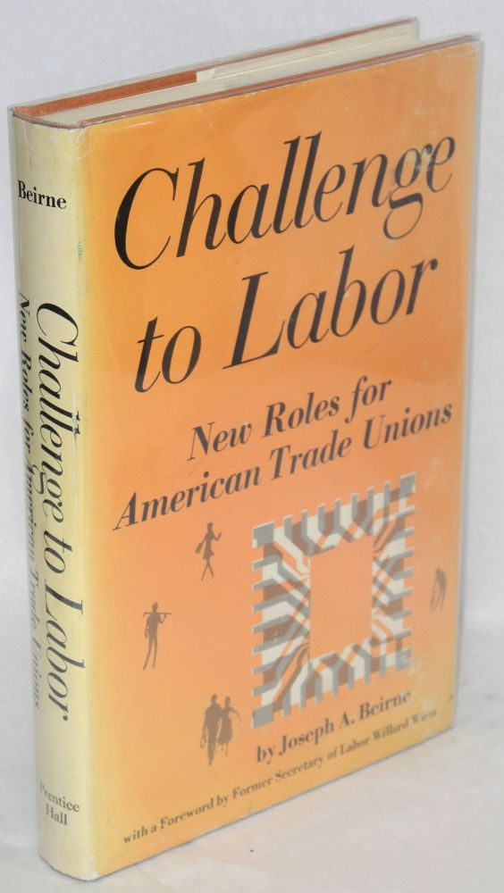 Challenge to labor; new roles for American trade unions. Foreword by Willard Wirtz. Joseph A. Beirne.