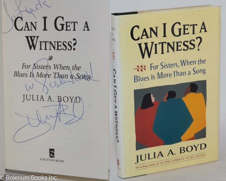 Can I get a witness? For sisters when the blues is more than a song. Julia A. Boyd.