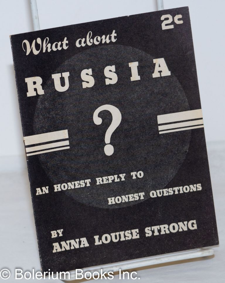 What about Russia? An honest reply to honest questions [cover title]. Anna Louise Strong.