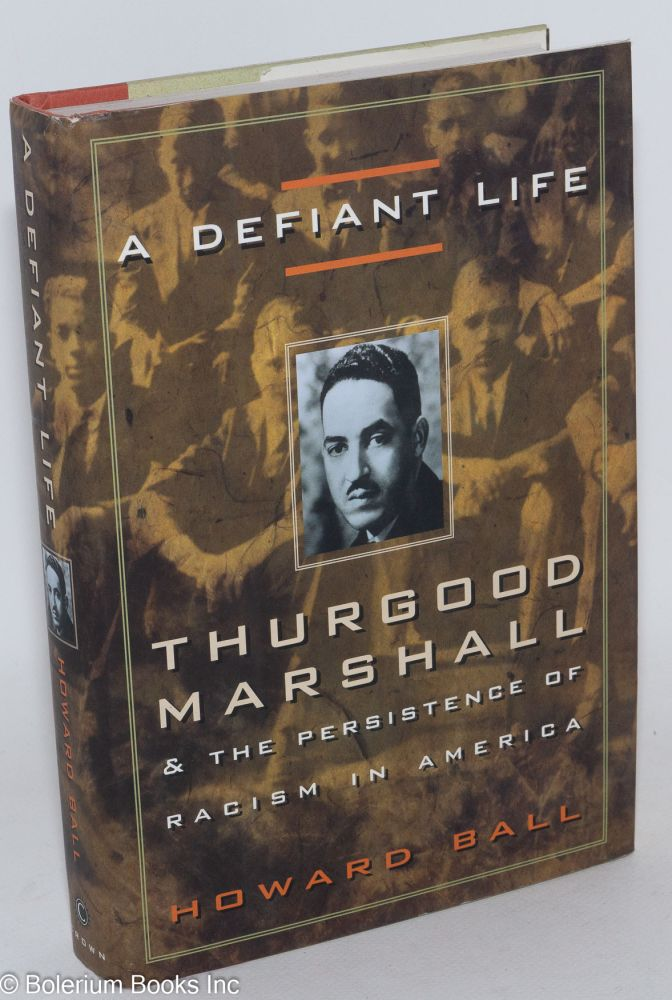 A defiant life; Thurgood Marshall and the persistence of racism in America. Howard Ball.