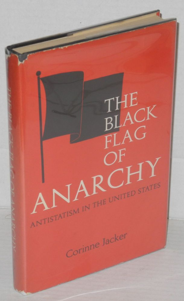The black flag of anarchy; antistatism in the United States. Corinne Jacker.