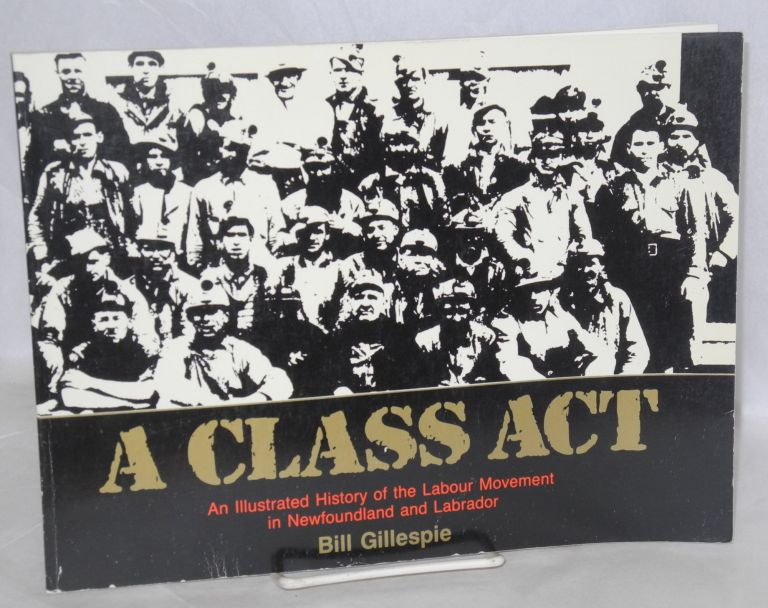 A class act. An illustrated history of the labour movement in Newfoundland and Labrador. Bill Gillespie.