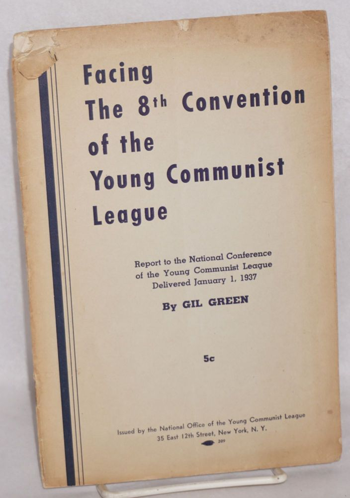 Facing the 8th Convention of the Young Communist League; report to the National Conference of the Young Communist League delivered January 1, 1937. Gil Green.