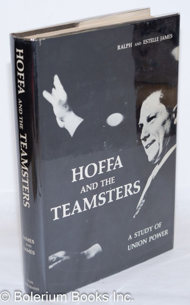 Hoffa and the Teamsters; a study of union power. Ralph C. James, Estelle Dinerstein James.
