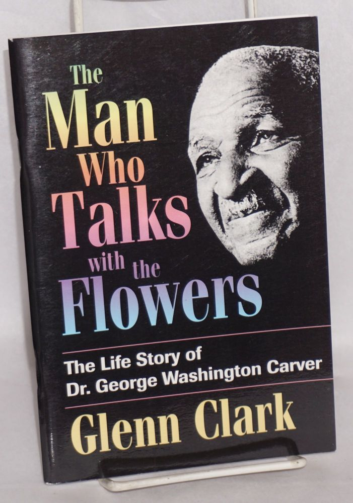 The man who talks with the flowers; the life story of Dr. George Washington Carver. Glenn Clark.