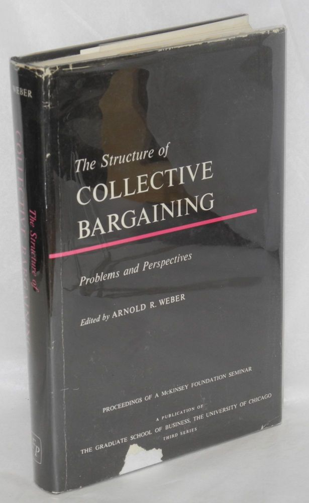 The structure of collective bargaining; problems and perspectives. Proceedings of a seminar sponsored by Graduate School of Business--University of Chicago and The McKinsey Foundation. Arnold R. Weber, ed.
