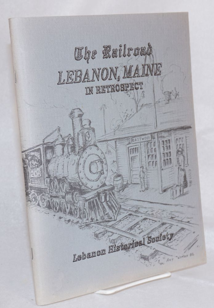 The Railroad Lebanon, Maine; in retrospect, illustrated with many old photographs, published in recognition of Lebanon's 225th Anniversary, 1767-1992