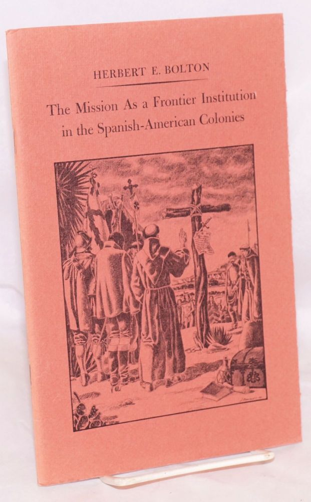 The Mission as a frontier institution in the Spanish-American colonies. Herbert F. Bolton, John Alexander Carroll.