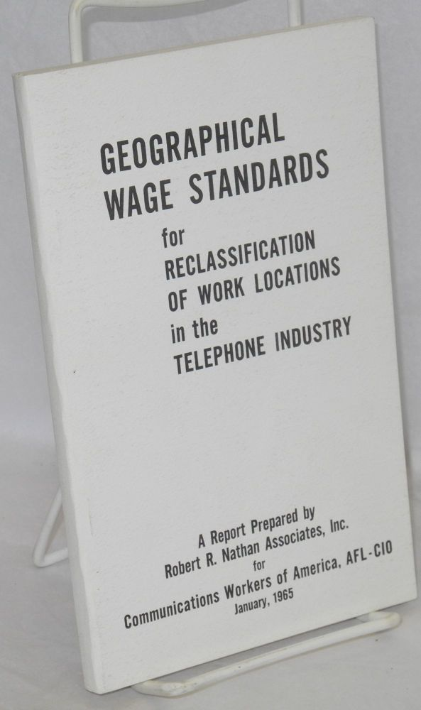 Geographical wage standards for reclassification of work locations in the telephone industry. A report prepared by Robert R. Nathan Associates, Inc. for Communications Workers of America, AFL-CIO, January, 1965. Robert R. Nathan.