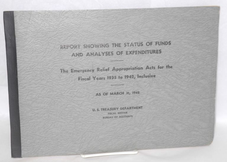 Report showing the status of funds and analyses of expenditures. The Emergency Relief Appropiation Acts for the fiscal years 1935 to 1942, inclusive. As of March 31, 1943. United States Treasury Department.