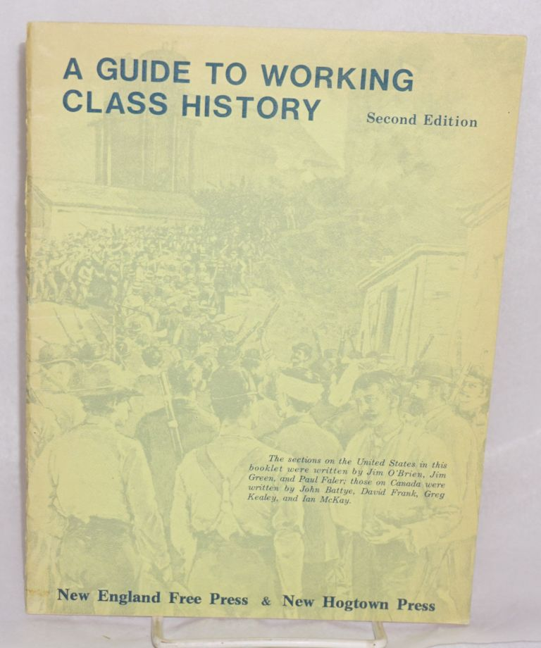 A guide to working class history. Second edition. The section on the United States in this booklet were written by Jim O'Brien, Jim Green, and Paul Faler; those on Canada were written by John Battye, David Frank, Greg Kealey, and Ian McKay. Jim O'Brien.