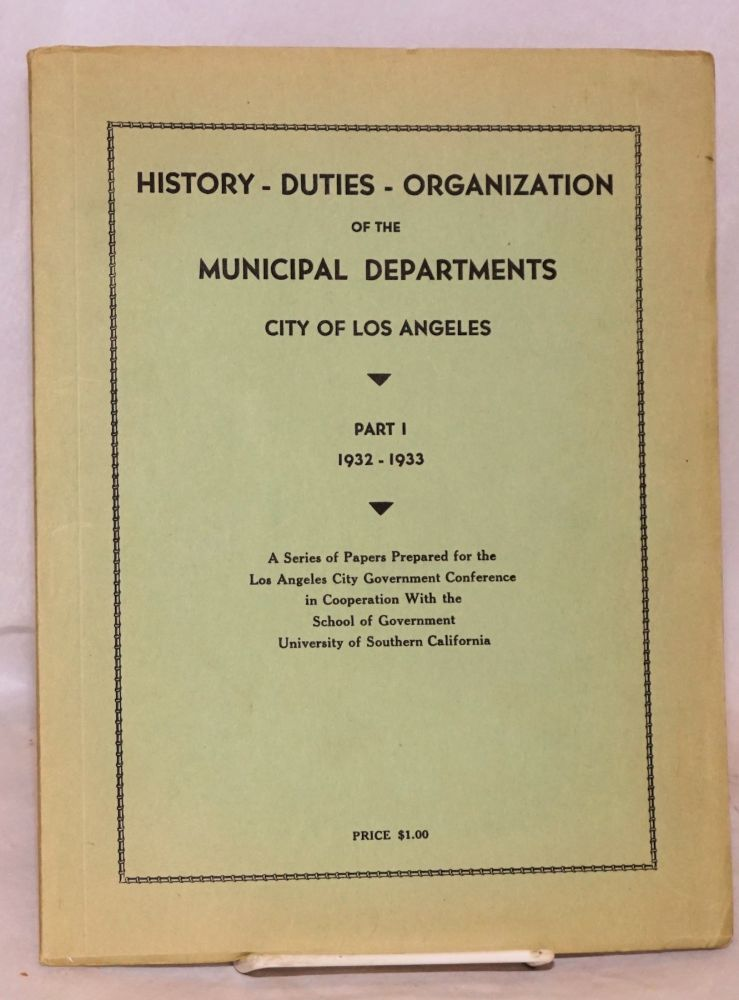 History - duties - organization of the Municipal Departments City of Los Angeles; part I 1932 - 1933; a series of papers prepared for the Los Angeles City Government Conference in Cooperation with the School of Government University of Southern California