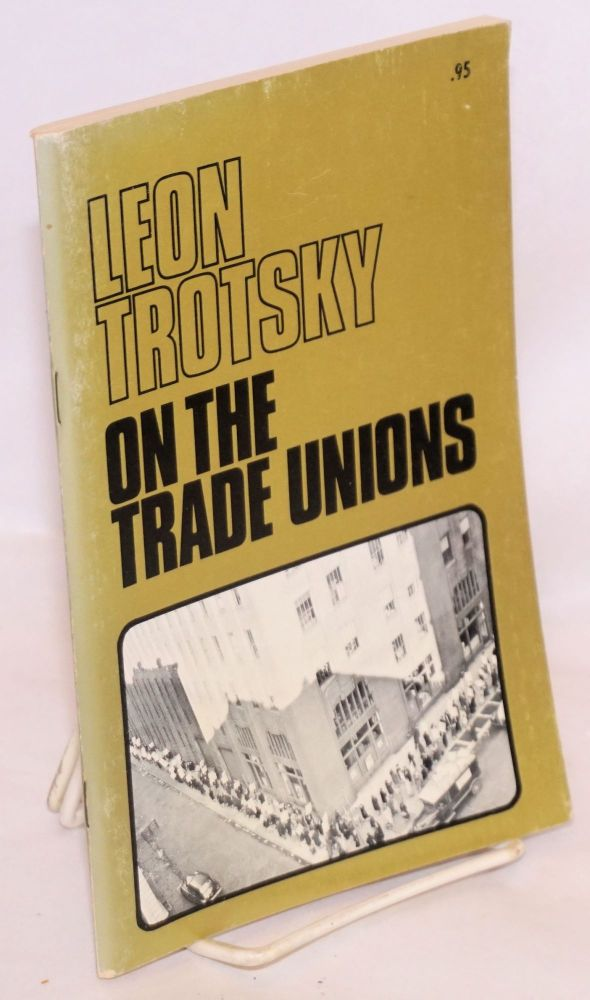 On the trade unons. Part 1: Communism and syndicalism. Part 2: Problems of union strategy and tactics. With prefaces by Farrell Dobbs. Leon Trotsky.