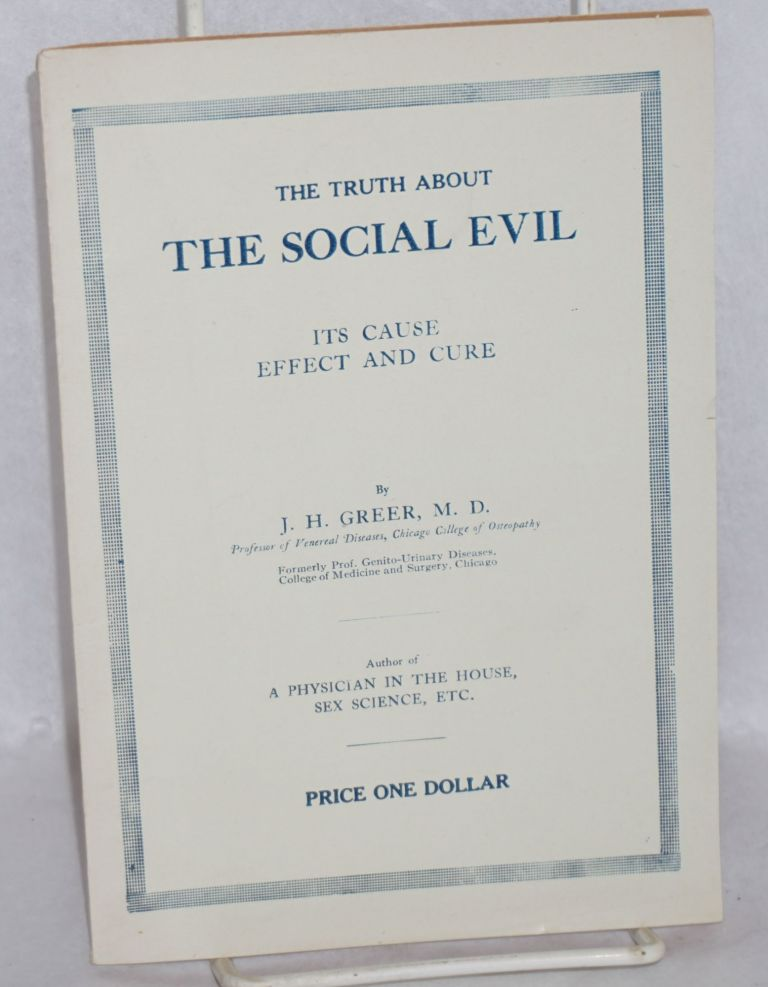 The social evil, its cause, effect and cure. History of the social evil [cover title: The truth about the social evil]. J. H. Greer.