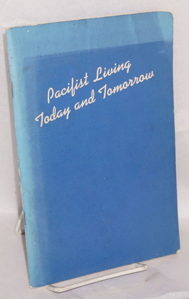 Pacifist living -- today and tomorrow; a brief exploratin of pacifism under conscription, in time of war, and post-war reconstruction. American Friends Service Committee. The Peace Section.