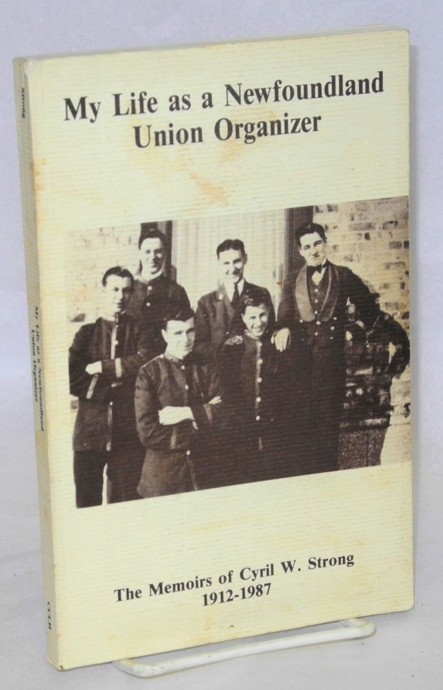 My life as a Newfoundland union organizer : the memoirs of Cyril W. Strong, 1912-1987. Edited by Gregory S. Kealey, with a foreward by William A. Parsons. Cyril Strong.