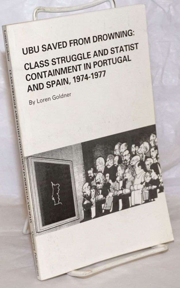 Ubu saved from drowning: class struggle and statist containment in Portugal and Spain, 1974 - 1977. Loren Goldner.