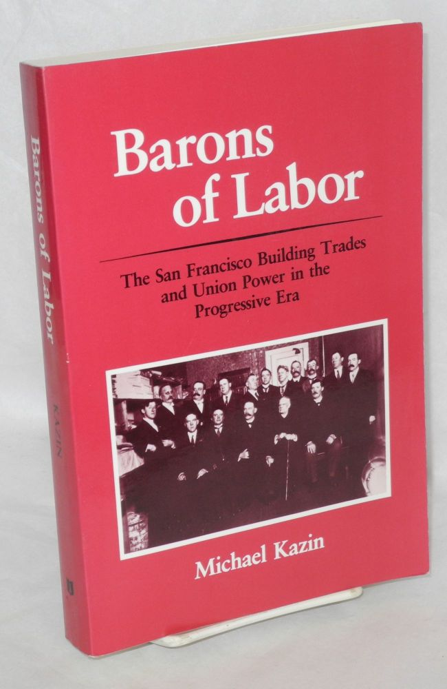 Barons of labor; the San Francisco building trades and union power in the Progressive era. Michael Kazin.