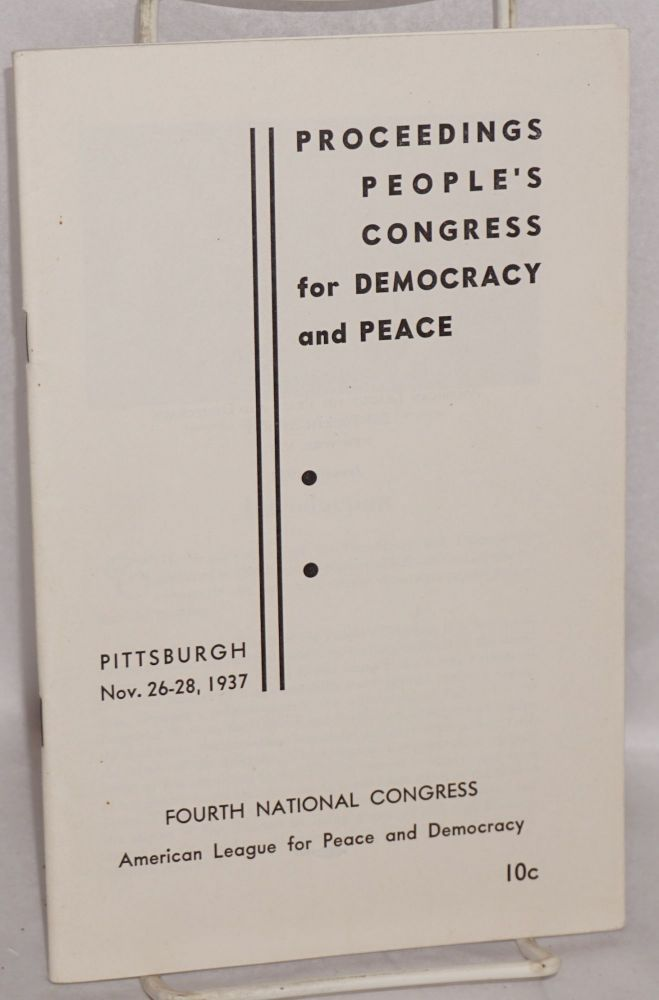 Proceedings: People's Congress for Democracy and Peace. Fourth national congress, American League for Peace and Democracy, Pittsburgh, Nov. 26 - 28, 1937. American League for Peace and Democracy.