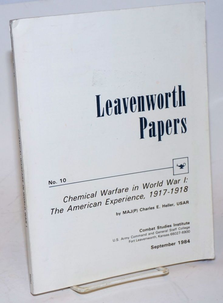 Leavenworth papers no. 10; chemical warfare in World War I: the American experience, 1917 - 1918. Maj. Charles E. Heller, USAR.