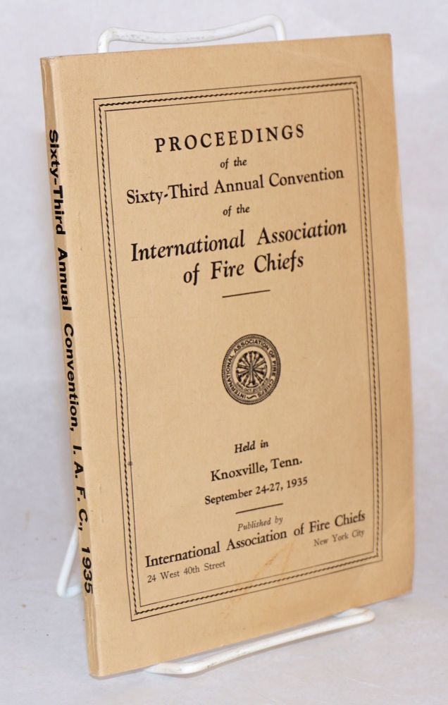 Proceedings of the sixty-third annual convention of the International Association of Fire Chiefs held in Knoxville, Tenn. September 24 - 27, 1935. International Association of Fire Chiefs.