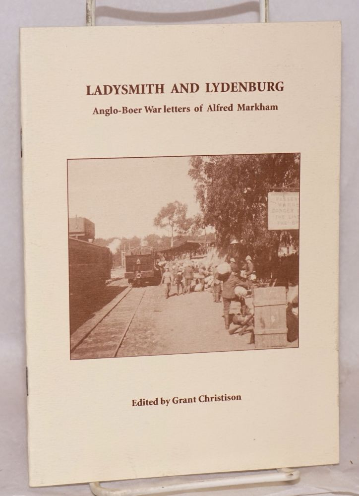 Ladysmith and Lydenburg; Anglo-Boer War letters of Alfred Markham. Edited by Grant Christison. Alfred Markham.