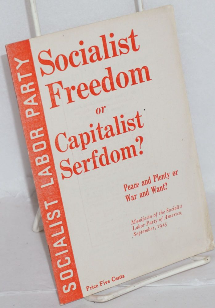 Socialist freedom or capitalist serfdom? Peace and plenty or war and want? Manifesto of the Socialist Labor Party of America, September, 1945. Socialist Labor Party.