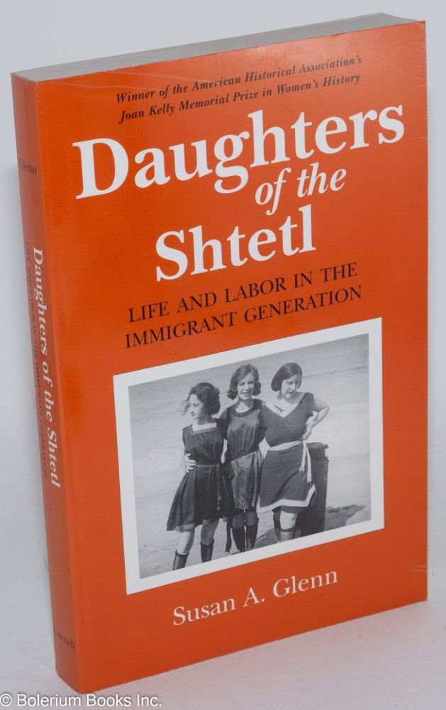 Daughters of the Shtetl, life and labor in the immigrant generation. Susan A. Glenn.
