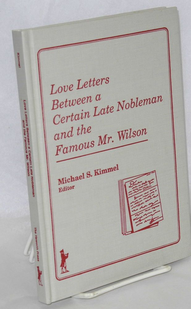 Love letters between a certain late nobleman and the famous Mr. Wilson. Michael S. Kimmel.