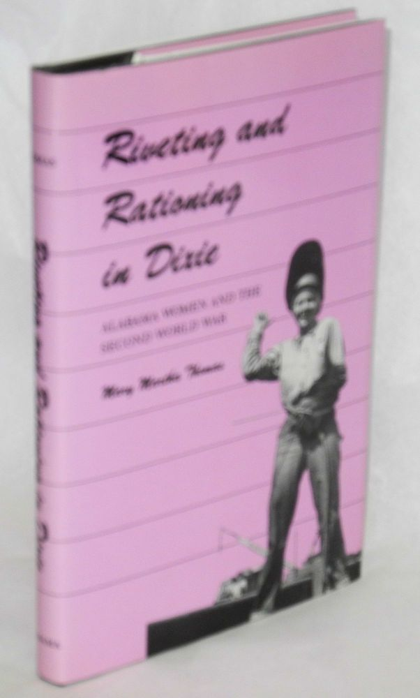 Riveting and rationing in Dixie; Alabama women and the second world war. Mary Martha Thomas.