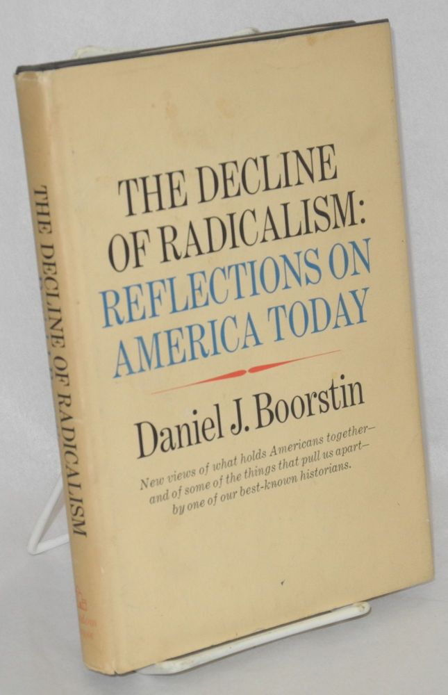 The decline of radicalism; reflections on America today. Daniel J. Boorstin.