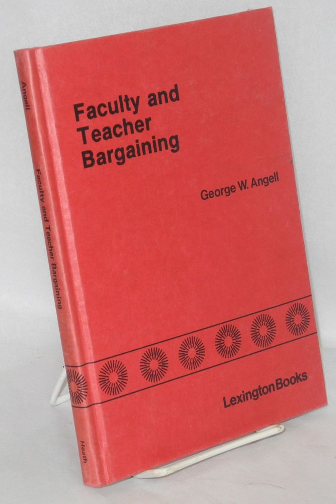 Faculty and teacher bargaining, the impact of unions on education. George W. Angell, ed.