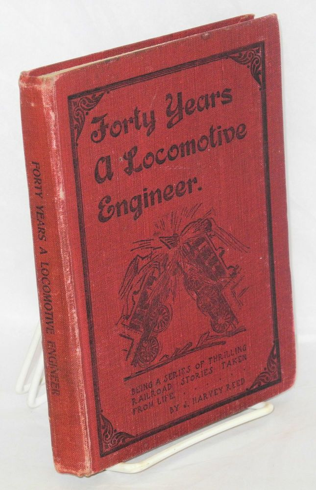 Forty years a locomotive engineer; thrilling tales of the rail. J. Harvey Reed.