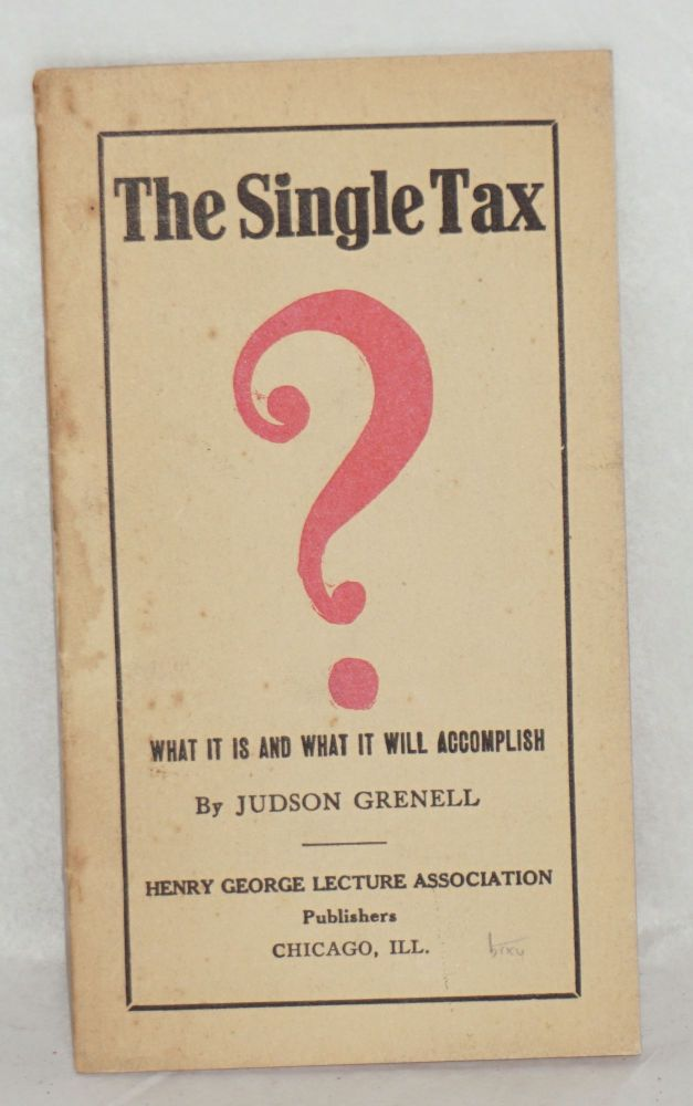 The single tax; what it is and what it will accomplish. Judson Grenell.