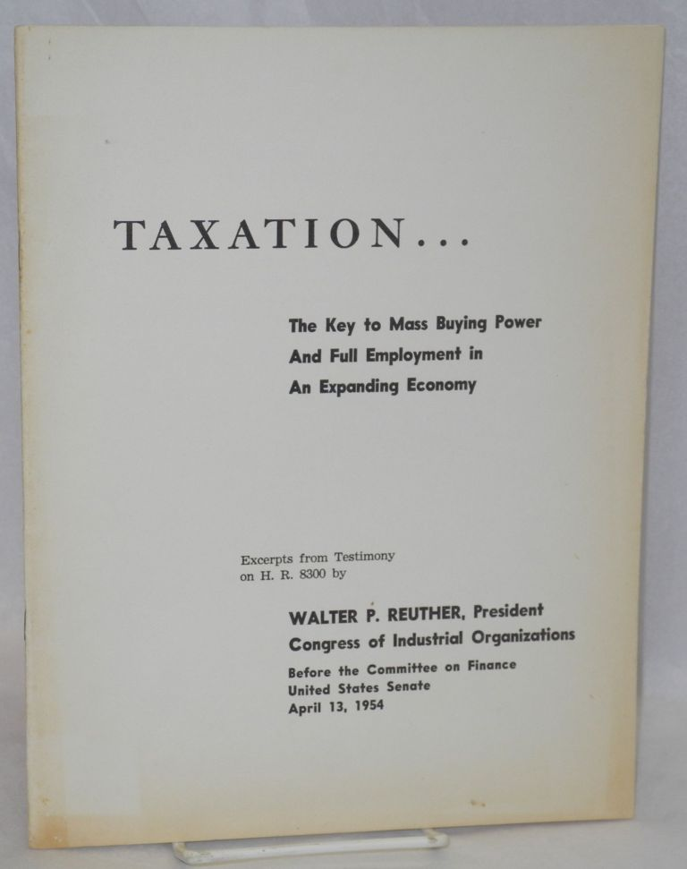 Taxation... the key to mass buying power and full employment in an expanding economy. Excerpts from testimony on H.R. 8300 by Walter P. Reuther, President, Congress of Industrial Organizations, before the Committee on Finance, United States Senate, April 13, 1954. Walter P. Reuther.