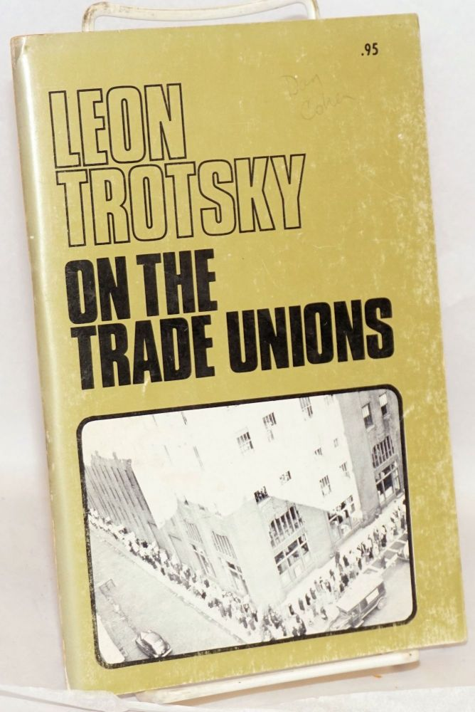 On the trade unions. Part 1: Communism and syndicalism. Part 2: Problems of union strategy and tactics. With prefaces by Farrell Dobbs. Leon Trotsky.