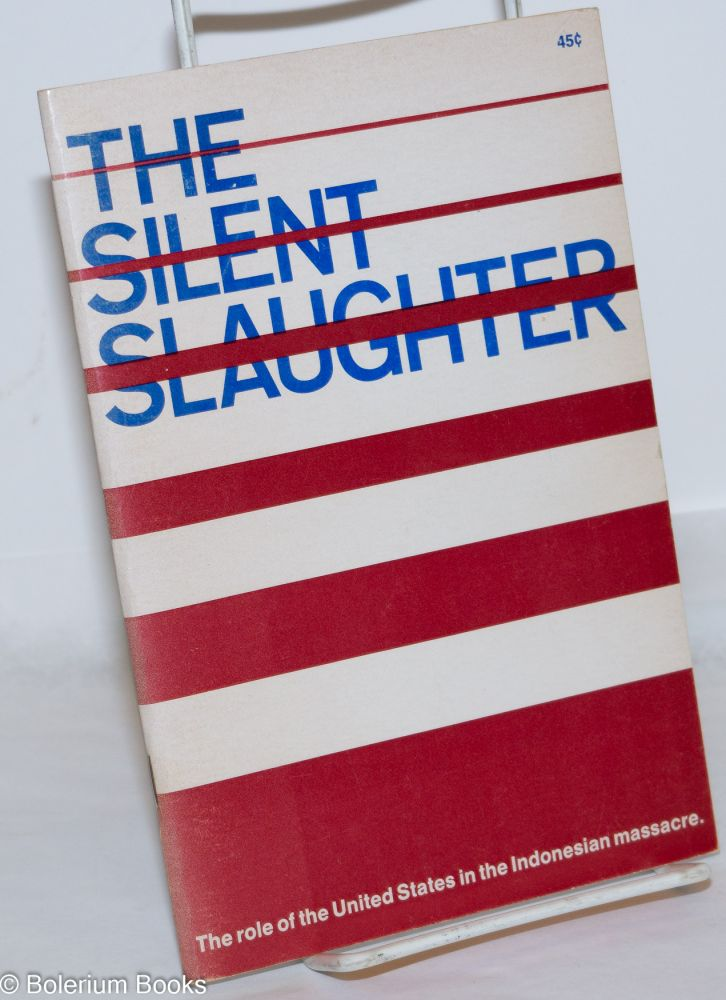 The silent slaughter, the role of the United States in the Indonesian massacre. Introduction: American murder uber alles, by Lord Bertrand Russell. Deirdre Griswold, ed.