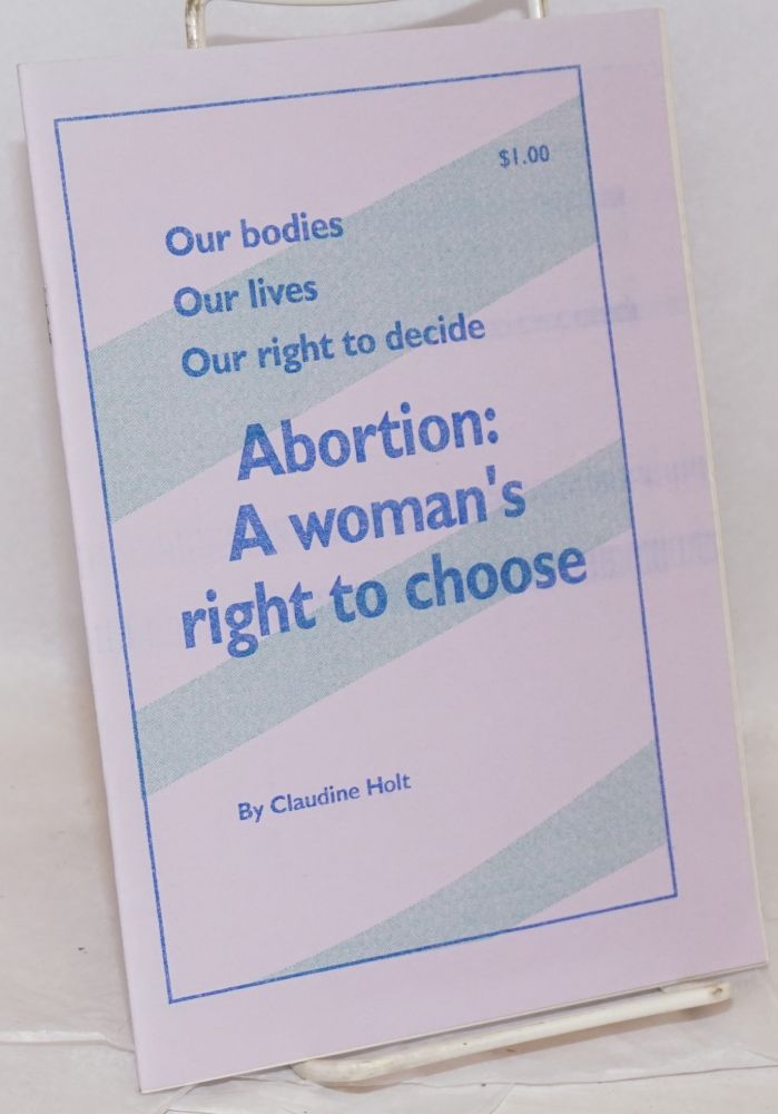 Our bodies, our lives, our right to decide. Abortion: a woman's right to choose. Claudine Holt.