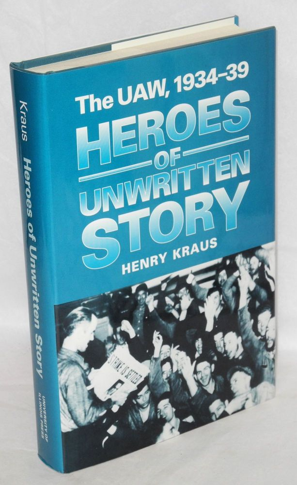 Heroes of unwritten story, the UAW, 1934-39. Foreword by Nelson Lichtenstein. Henry Kraus.
