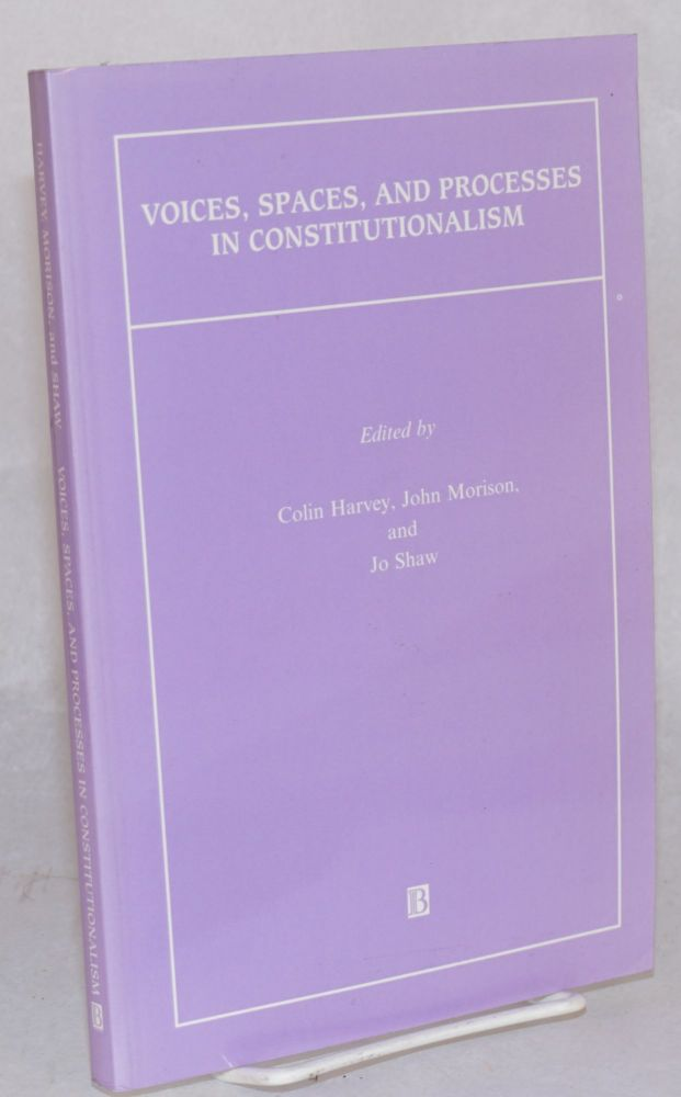Voices, Spaces, and Processes in Constitutionalism. Colin Harvey, Jo Shaw, John Morison.