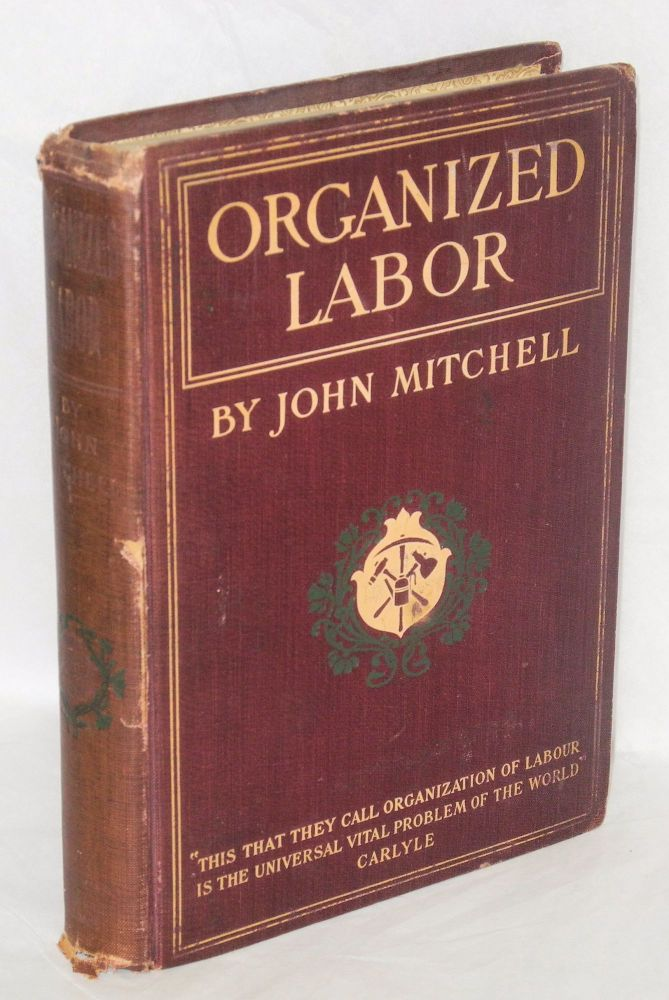 Organized labor; its problems, purposes and ideals and the present and future of American wage earners. John Mitchell.