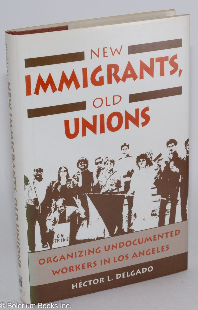 New immigrants, old unions; organizing undocumented workers in Los Angeles. Héctor L. Delgado.
