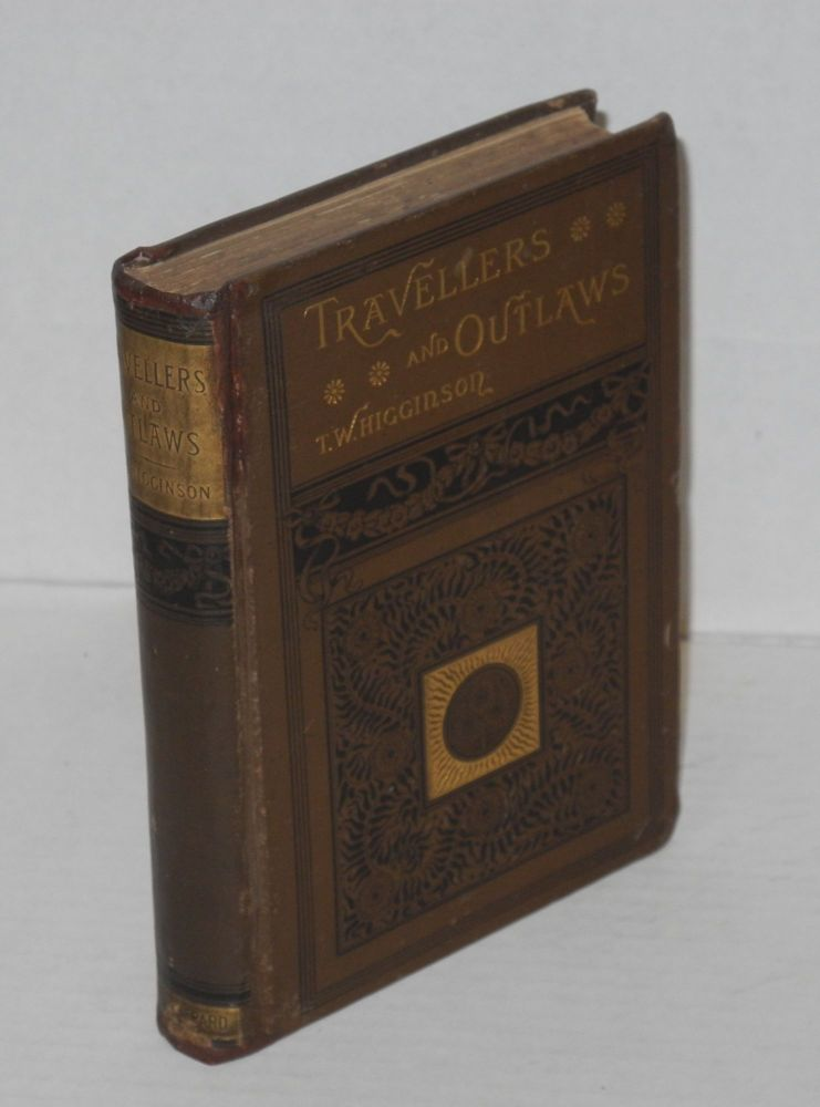 Travellers and outlaws; episodes in American history, with an appendix of authorities. Thomas Wentworth Higginson.