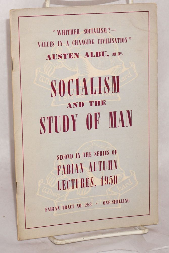 "Socialism and Study of Man. ""Whither Socialism? - Values in a Changing Civilisation."" Austen Albu, M. P."